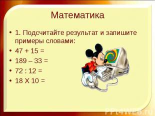 Математика 1. Подсчитайте результат и запишите примеры словами: 47 + 15 = 189 –
