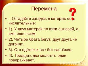 Перемена – Отгадайте загадки, в которых есть числительные: 1). У двух матерей по