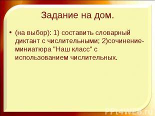Задание на дом. (на выбор): 1) составить словарный диктант с числительными; 2)со