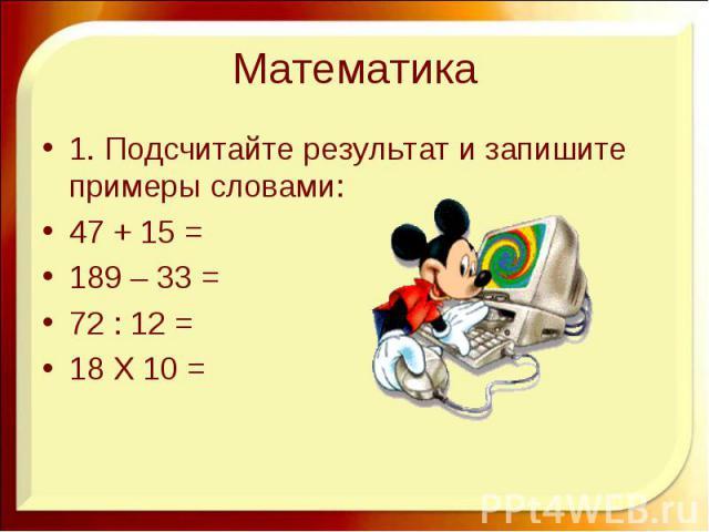 Математика 1. Подсчитайте результат и запишите примеры словами: 47 + 15 = 189 – 33 = 72 : 12 = 18 Х 10 =