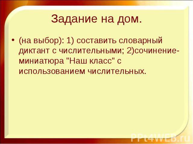 Задание на дом. (на выбор): 1) составить словарный диктант с числительными; 2)сочинение-миниатюра