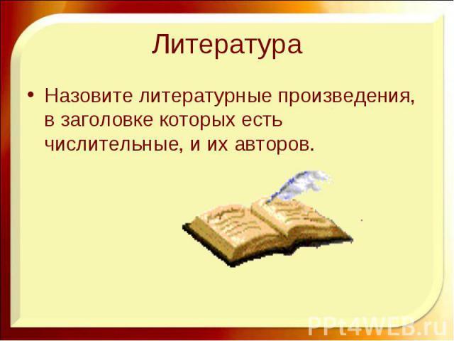Литература Назовите литературные произведения, в заголовке которых есть числительные, и их авторов.