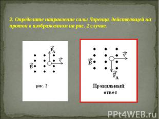 2. Определите направление силы Лоренца, действующей на протон в изображенном на