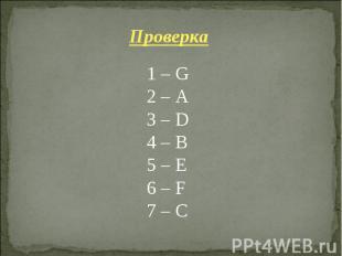 Проверка 1 – G 2 – A 3 – D 4 – B 5 – E 6 – F 7 – C