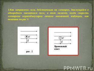 Как направлена сила, действующая на электрон, движущийся в однородном магнитном