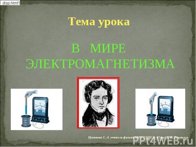 Тема урока В МИРЕ ЭЛЕКТРОМАГНЕТИЗМА Цуканова С. А. учитель физики МОУ СОШ № 42 им. Л. Н. Толстого