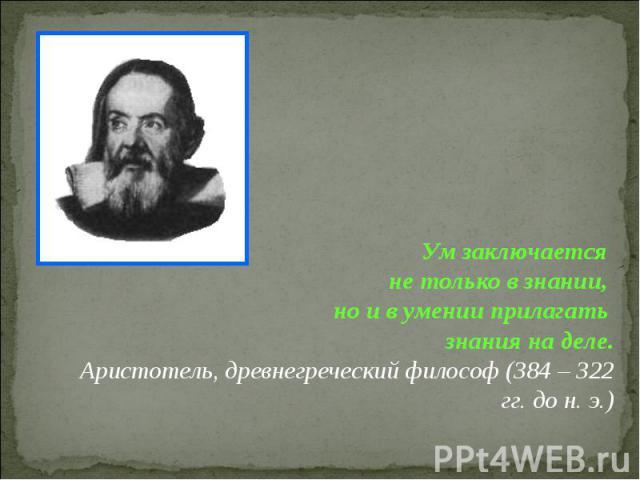 Ум заключается не только в знании, но и в умении прилагать знания на деле. Аристотель, древнегреческий философ (384 – 322 гг. до н. э.)