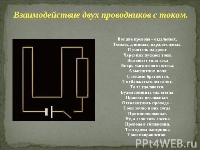 Взаимодействие двух проводников с током. Вот два провода - отдельных, Тонких, длинных, параллельных. И учитель на уроке Через них пускает токи. Вызывает сила тока Вихрь магнитного потока, А магнитные поля С токами братаются, То сближаться им велят, …