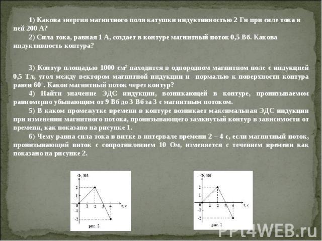 1) Какова энергия магнитного поля катушки индуктивностью 2 Гн при силе тока в ней 200 А? 2) Сила тока, равная 1 А, создает в контуре магнитный поток 0,5 Вб. Какова индуктивность контура? 3) Контур площадью 1000 см2 находится в однородном магнитном п…