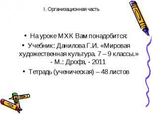 I. Организационная часть На уроке МХК Вам понадобится: Учебник: Данилова Г.И. «М