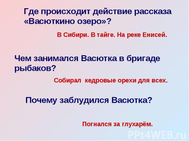 Где происходит действие рассказа «Васюткино озеро»? В Сибири. В тайге. На реке Енисей. Чем занимался Васютка в бригаде рыбаков? Собирал кедровые орехи для всех. Почему заблудился Васютка? Погнался за глухарём.