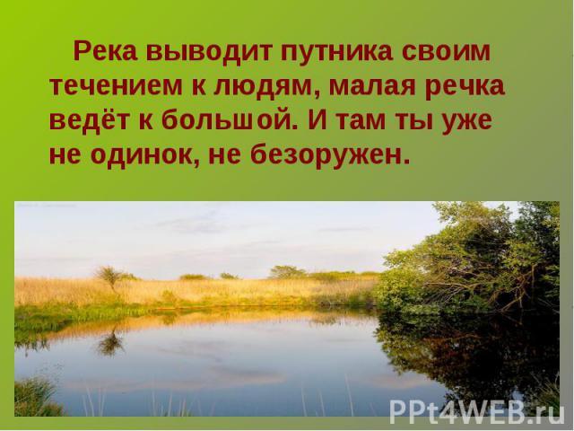 Река выводит путника своим течением к людям, малая речка ведёт к большой. И там ты уже не одинок, не безоружен.