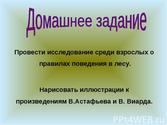 Домашнее задание Провести исследование среди взрослых о правилах поведения в лесу. Нарисовать иллюстрации к произведениям В.Астафьева и В. Виарда.