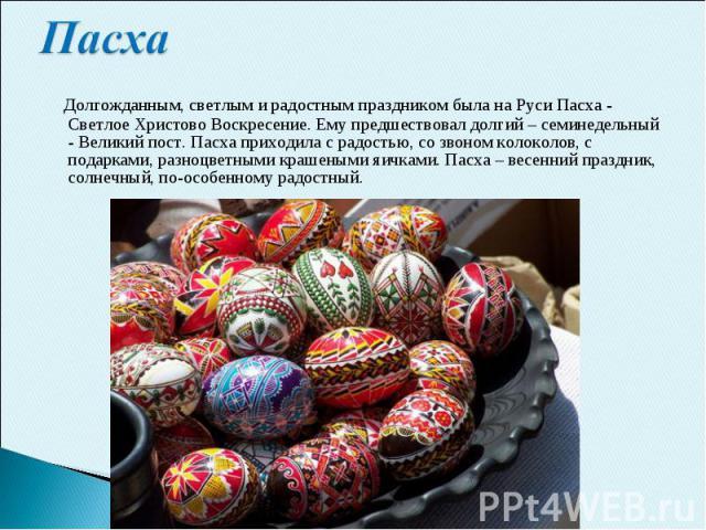 Пасха Долгожданным, светлым и радостным праздником была на Руси Пасха - Светлое Христово Воскресение. Ему предшествовал долгий – семинедельный - Великий пост. Пасха приходила с радостью, со звоном колоколов, с подарками, разноцветными крашеными яичк…