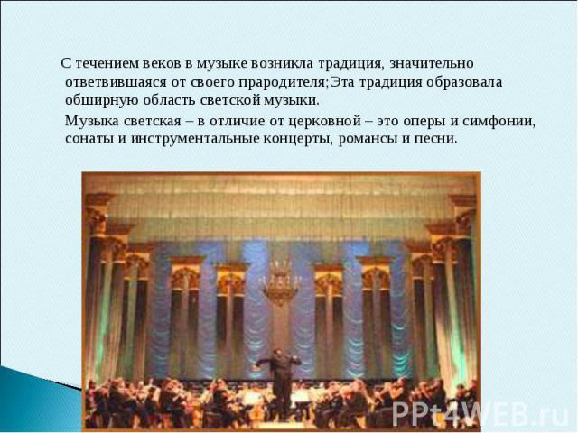 С течением веков в музыке возникла традиция, значительно ответвившаяся от своего прародителя;Эта традиция образовала обширную область светской музыки. Музыка светская – в отличие от церковной – это оперы и симфонии, сонаты и инструментальные концерт…
