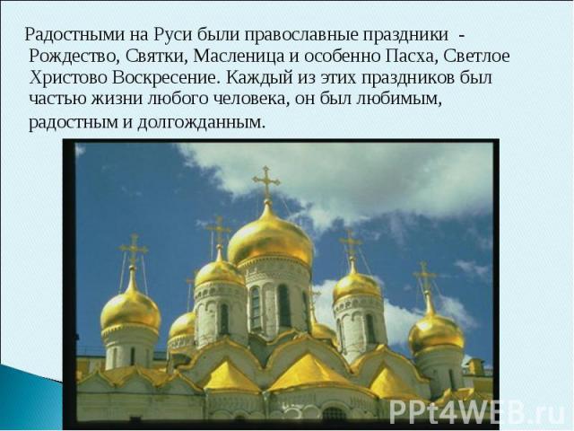 Радостными на Руси были православные праздники - Рождество, Святки, Масленица и особенно Пасха, Светлое Христово Воскресение. Каждый из этих праздников был частью жизни любого человека, он был любимым, радостным и долгожданным.