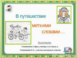 В путешествие за меткими словами Выполнили: Несмеянова София, ученица 1-в класса
