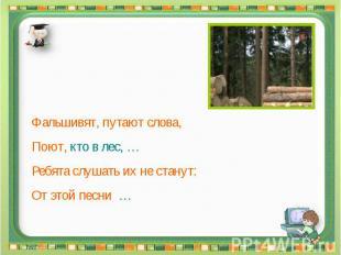 Фальшивят, путают слова, Поют, кто в лес, … Ребята слушать их не станут: От этой