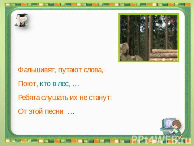Фальшивят, путают слова, Поют, кто в лес, … Ребята слушать их не станут: От этой песни …