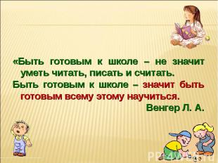 «Быть готовым к школе – не значит уметь читать, писать и считать. Быть готовым к