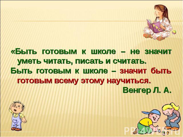«Быть готовым к школе – не значит уметь читать, писать и считать. Быть готовым к школе – значит быть готовым всему этому научиться. Венгер Л. А.