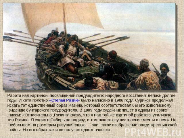 Работа над картиной, посвященной предводителю народного восстания, велась долгие годы. И хотя полотно «Степан Разин» было написано в 1906 году, Суриков продолжал искать тот единственный образ Разина, который соответствовал бы его живописному видению…