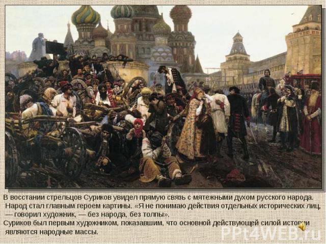 В восстании стрельцов Суриков увидел прямую связь с мятежными духом русского народа. Народ стал главным героем картины. «Я не понимаю действия отдельных исторических лиц, — говорил художник, — без народа, без толпы». Суриков был первым художником, п…