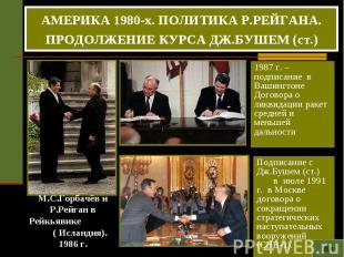 АМЕРИКА 1980-х. ПОЛИТИКА Р.РЕЙГАНА. ПРОДОЛЖЕНИЕ КУРСА ДЖ.БУШЕМ (ст.) 1987 г. – п