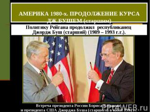 АМЕРИКА 1980-х. ПРОДОЛЖЕНИЕ КУРСА ДЖ.БУШЕМ (старшим) Политику Рейгана продолжил
