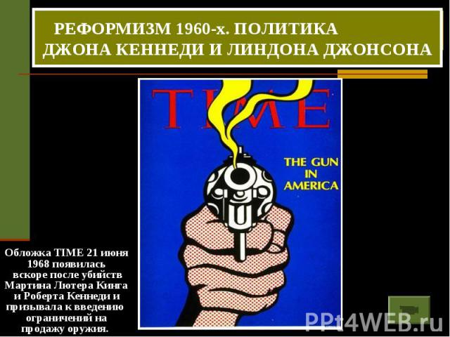 РЕФОРМИЗМ 1960-х. ПОЛИТИКА ДЖОНА КЕННЕДИ И ЛИНДОНА ДЖОНСОНА Обложка TIME 21 июня 1968 появилась вскоре после убийств Мартина Лютера Кинга и Роберта Кеннеди и призывала к введению ограничений на продажу оружия.
