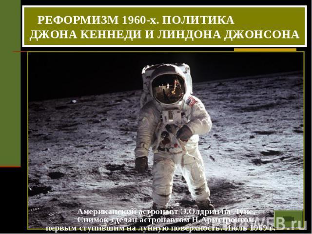 РЕФОРМИЗМ 1960-х. ПОЛИТИКА ДЖОНА КЕННЕДИ И ЛИНДОНА ДЖОНСОНА Американский астронавт Э.Олдрин на Луне. Снимок сделан астронавтом Н.Армстронгом, первым ступившим на лунную поверхность. Июль 1969 г.