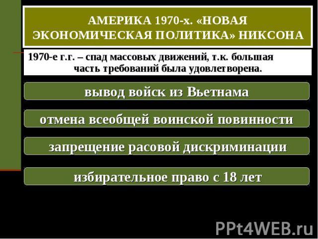 АМЕРИКА 1970-х. «НОВАЯ ЭКОНОМИЧЕСКАЯ ПОЛИТИКА» НИКСОНА 1970-е г.г. – спад массовых движений, т.к. большая часть требований была удовлетворена. вывод войск из Вьетнама отмена всеобщей воинской повинности запрещение расовой дискриминации избирательное…