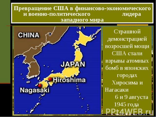 Превращение США в финансово-экономического и военно-политического лидера западного мира Страшной демонстрацией возросшей мощи США стали взрывы атомных бомб в японских городах Хиросима и Нагасаки 6 и 9 августа 1945 года
