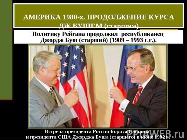 АМЕРИКА 1980-х. ПРОДОЛЖЕНИЕ КУРСА ДЖ.БУШЕМ (старшим) Политику Рейгана продолжил республиканец Джордж Буш (старший) (1989 – 1993 г.г.). Встреча президента России Бориса Ельцина и президента США Джорджа Буша (старшего) в июне 1992 г.