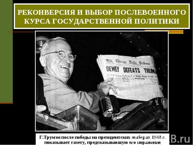 РЕКОНВЕРСИЯ И ВЫБОР ПОСЛЕВОЕННОГО КУРСА ГОСУДАРСТВЕННОЙ ПОЛИТИКИ Г.Трумэн после победы на президентских выборах 1948 г. показывает газету, предсказывавшую его поражение