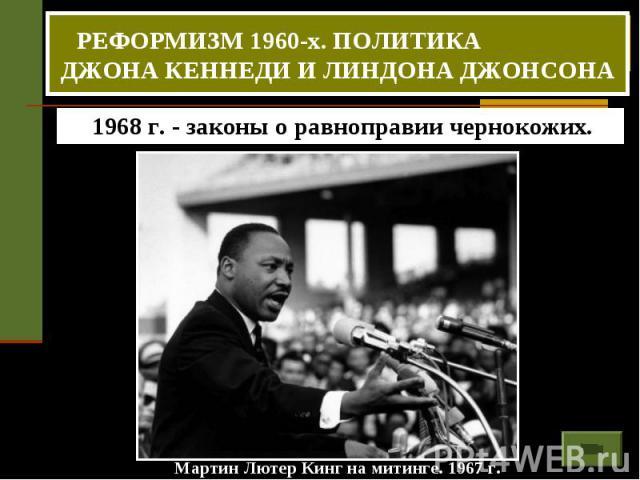 РЕФОРМИЗМ 1960-х. ПОЛИТИКА ДЖОНА КЕННЕДИ И ЛИНДОНА ДЖОНСОНА 1968 г. - законы о равноправии чернокожих. Мартин Лютер Кинг на митинге. 1967 г.