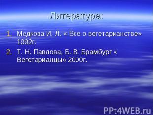 Литература: Медкова И. Л. « Все о вегетарианстве» 1992г. Т. Н. Павлова, Б. В. Бр