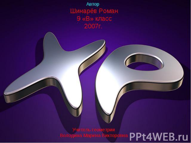 Автор: Шинарёв Роман 9 «В» класс 2007г. Учитель геометрии Володина Марина Викторовна