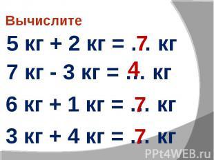 Вычислите 5 кг + 2 кг = … кг 7 кг - 3 кг = … кг 6 кг + 1 кг = … кг 3 кг + 4 кг =