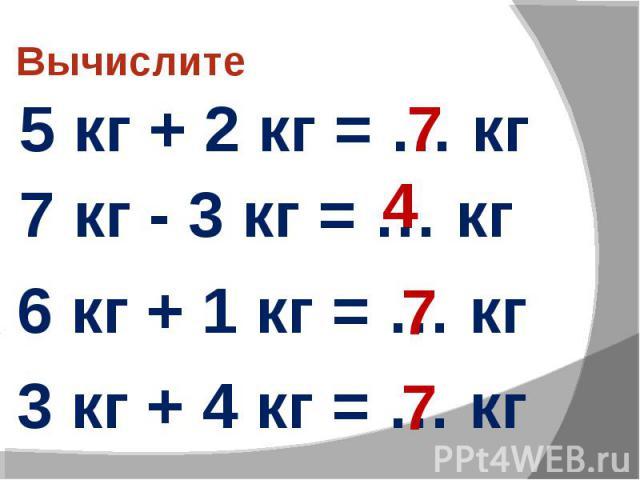 Вычислите 5 кг + 2 кг = … кг 7 кг - 3 кг = … кг 6 кг + 1 кг = … кг 3 кг + 4 кг = … кг