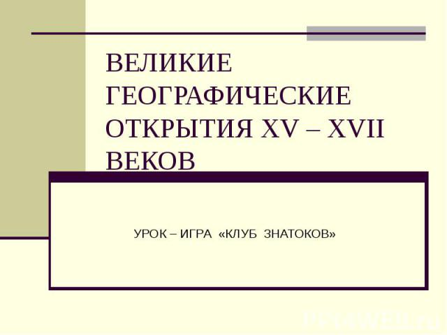 ВЕЛИКИЕ ГЕОГРАФИЧЕСКИЕ ОТКРЫТИЯ XV – XVII ВЕКОВ УРОК – ИГРА «КЛУБ ЗНАТОКОВ»
