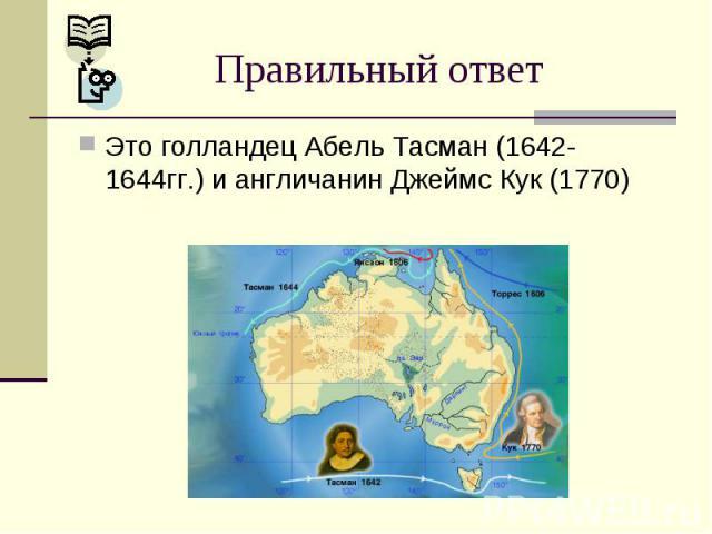 Правильный ответ Это голландец Абель Тасман (1642-1644гг.) и англичанин Джеймс Кук (1770)