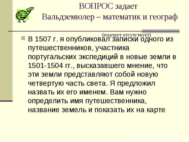 ВОПРОС задает Вальдземюлер – математик и географ (портрет отсутствует) В 1507 г. я опубликовал записки одного из путешественников, участника португальских экспедиций в новые земли в 1501-1504 гг., высказавшего мнение, что эти земли представляют собо…
