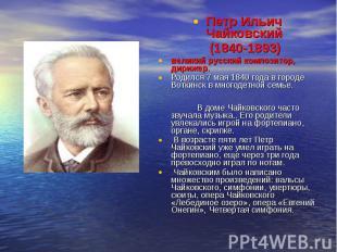 Петр Ильич Чайковский (1840-1893) великий русский композитор, дирижер. Родился 7