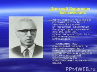 Дмитрий Борисович Кобалевский. Дмитрий Борисович Кабалевский работал в ХХ столет