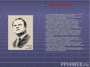 Тихон Хренников Тихон Хренников умер совсем недавно, в 2007 году. Он окончил
