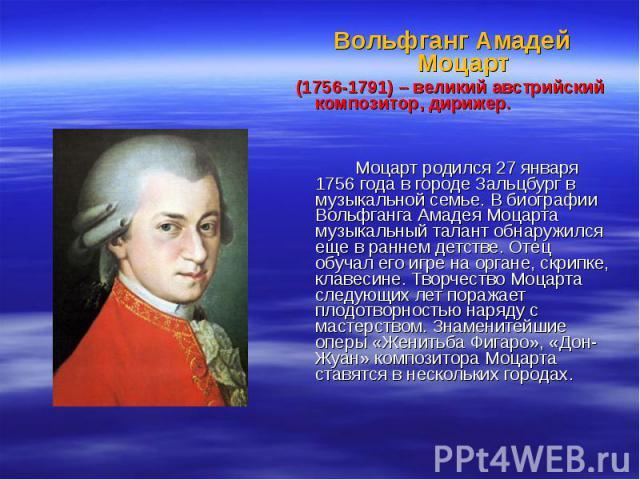 Вольфганг Амадей Моцарт (1756-1791) – великий австрийский композитор, дирижер. Моцарт родился 27 января 1756 года в городе Зальцбург в музыкальной семье. В биографии Вольфганга Амадея Моцарта музыкальный талант обнаружился еще в раннем детстве. Отец…