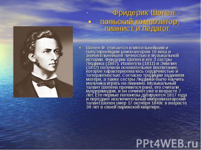 Фридерик Шопен – польский композитор, пианист и педагог. Шопен Ф. считается влиятельнейшим и популярнейшим композитором 19 века и значительнейшей личностью в музыкальной истории. Фридерик Шопен и его 3 сестры Людвика (1807), Изабелла (1811) и Эмилия…