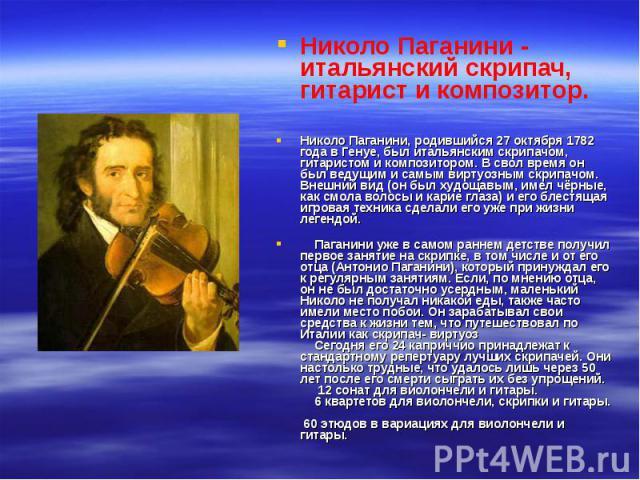 Николо Паганини - итальянский скрипач, гитарист и композитор. Николо Паганини, родившийся 27 октября 1782 года в Генуе, был итальянским скрипачом, гитаристом и композитором. В свол время он был ведущим и самым виртуозным скрипачом. Внешний вид (он б…