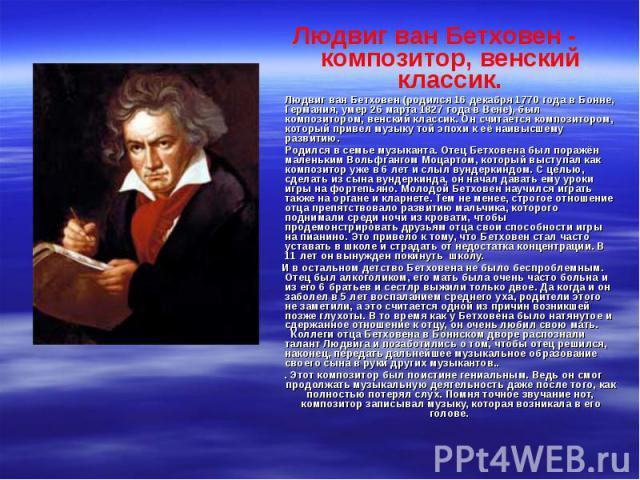 Людвиг ван Бетховен - композитор, венский классик. Людвиг ван Бетховен (родился 16 декабря 1770 года в Бонне, Германия, умер 26 марта 1827 года в Вене), был композитором, венский классик. Он считается композитором, который привел музыку той эпохи к …